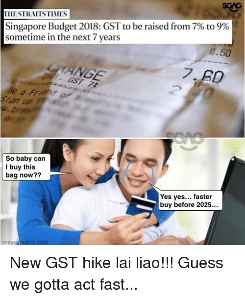 ange: SGAG  THESTRAITSTIMES  Singapore Budget 2018: GST to be raised from 7% to 9%  sometime in the next 7 years  8.50  ANGE  So baby can  I buy this  bag now??  Yes yes... faster  buy before 2025...  Image redit to 123ri New GST hike lai liao!!! Guess we gotta act fast...