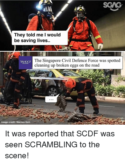 Memes, Image, and Singapore: SGAG  They told me I would  be saving lives..  The Singapore Civil Defence Force was spotted  cleaning up broken eggs on the road  YAHOO!  Image credit: Marcus Goh It was reported that SCDF was seen SCRAMBLING to the scene!