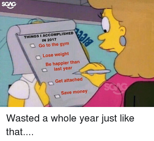 Gym, Memes, and Money: SGAG  THINGS I ACCOMPLISHED  IN 2017  Go to the gym  Lose weight  Be happier than  last year  Get attached  Save money Wasted a whole year just like that....