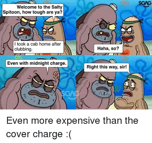Clubbing: SGAG  Welcome to the Salty  Spitoon, how tough are ya?  I took a cab home after  clubbing  Haha, so?  Even with midnight charge.  Right this way, sir! Even more expensive than the cover charge :(