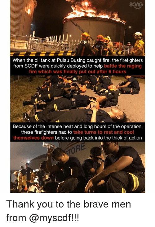 Fire, Memes, and Thank You: SGAG  When the oil tank at Pulau Busing caught fire, the firefighters  from SCDF were quickly deployed to help battle the raging  fire which was finally put out after 6 hours  Because of the intense heat and long hours of the operation,  these firefighters had to take turns to rest and cool  themselves down before going back into the thick of action  ORE Thank you to the brave men from @myscdf!!!