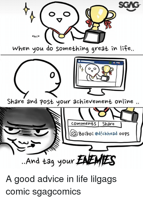 Advice, Life, and Memes: SGAG  when you do something great in life..  0  Share and post your achievement online  comments Share  のBoiboi @d!ckhead ooPS  And tag your ENEMIES A good advice in life lilgags comic sgagcomics