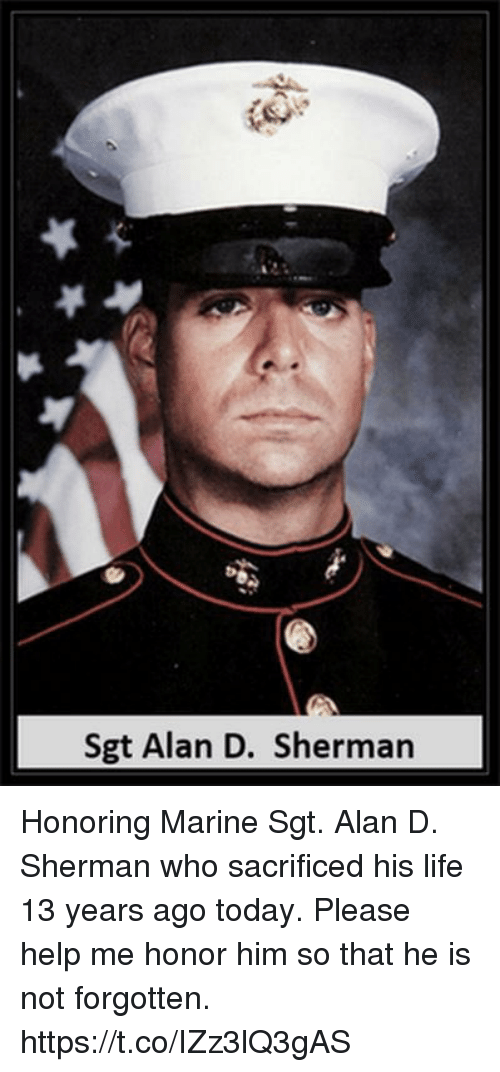 Shermanator: Sgt Alan D. Sherman Honoring Marine Sgt. Alan D. Sherman who sacrificed his life 13 years ago today. Please help me honor him so that he is not forgotten. https://t.co/IZz3lQ3gAS