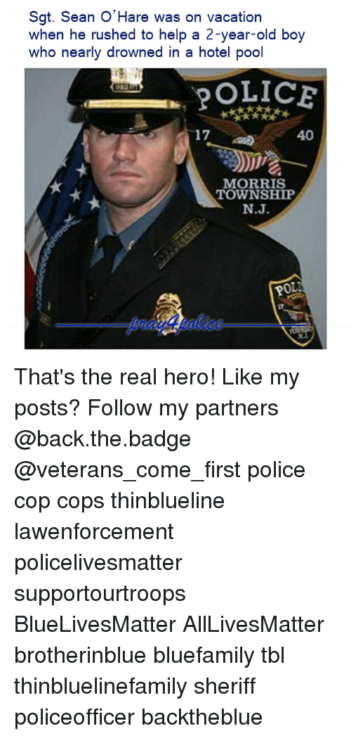 All Lives Matter, Memes, and Police: Sgt. Sean O'Hare was on vacation  when he rushed to help a 2-year-old boy  who nearly drowned in a hotel pool  17  40  MORRIS  TOWNSHIP  N.J  0 That's the real hero! Like my posts? Follow my partners @back.the.badge @veterans_сome_first police cop cops thinblueline lawenforcement policelivesmatter supportourtroops BlueLivesMatter AllLivesMatter brotherinblue bluefamily tbl thinbluelinefamily sheriff policeofficer backtheblue