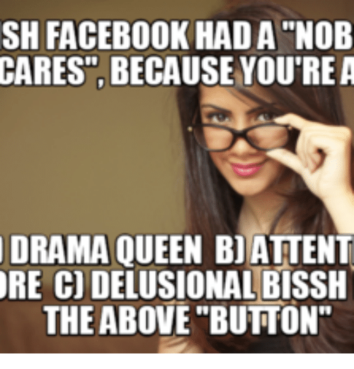 """Delusional Meme: SH FACEBOOK HADA """"NOB  CARES, BECAUSE YOU'RE A  DRAMA QUEEN BJATTENT  ORE CODELUSIONAL BISSH  THE ABOVE BUTTON"""""""
