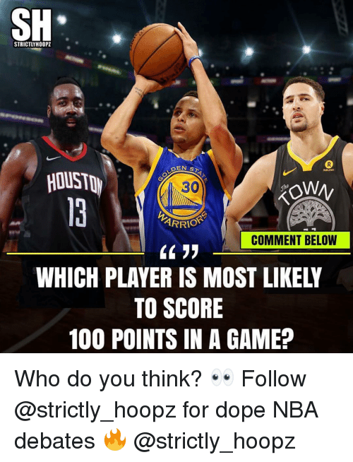 debates: SH  STRICTLYH00PZ  EN ST  HOUST  30  ARRIO  COMMENT BELOW  WHICH PLAYER IS MOST LIKELY  TO SCORE  100 POINTS IN A GAME? Who do you think? 👀 Follow @strictly_hoopz for dope NBA debates 🔥 @strictly_hoopz