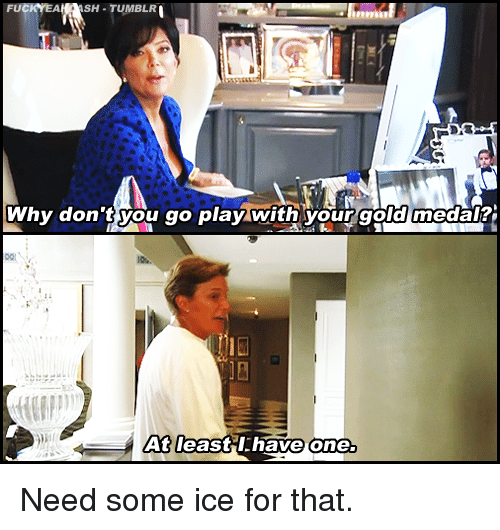 Tumblr, Kardashian, and Celebrities: SH TUMBLR  Why don'tyou go play with your gold medal?  At leastil.have one. Need some ice for that.