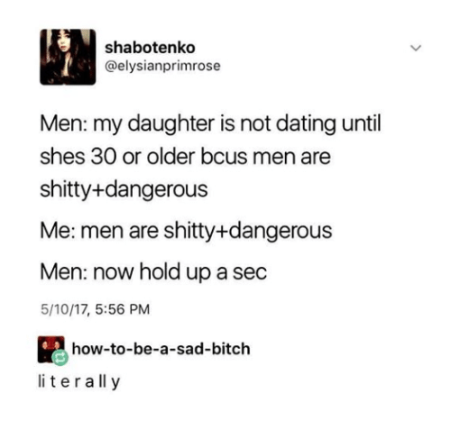 How To Be A: shabotenko  @elysianprimrose  Men: my daughter is not dating until  shes 30 or older bcus men are  shitty+dangerous  Me: men are shitty+dangerous  Men: now hold up a sec  5/10/17, 5:56 PM  how-to-be-a-sad-bitch  literall y