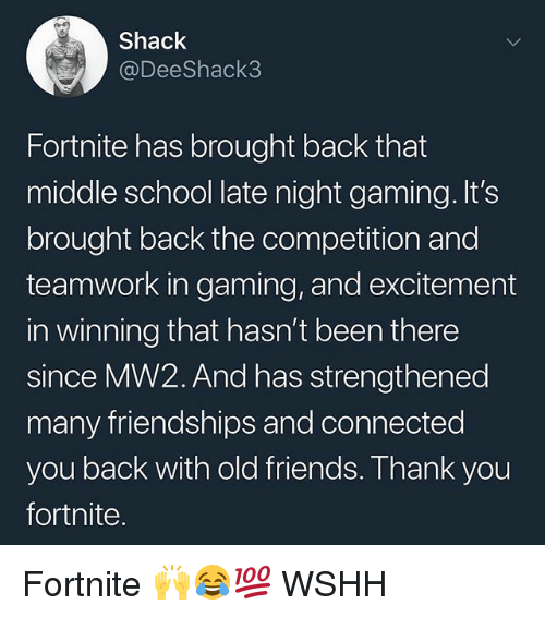 old friends: Shack  @DeeShack3  Fortnite has brought back that  middle school late night gaming. It's  brought back the competition and  teamwork in gaming, and excitement  in winning that hasn't been there  since MW2. And has strengthened  many friendships and connected  you back with old friends. Thank you  fortnite Fortnite 🙌😂💯 WSHH