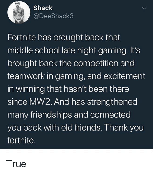 Friends, Memes, and School: Shack  @DeeShack3  Fortnite has brought back that  middle school late night gaming.It's  brought back the competition and  teamwork in gaming, and excitement  in winning that hasn't been there  since MW2. And has strengthened  many friendships and connected  you back with old friends. Thank you  fortnite. True