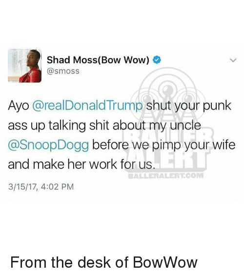 Baller Alert, Memes, and Snoop: Shad Moss (Bow Wow)  @smoss  Ayo  (a  realDonald Trump  shut your punk  ass up talking shit about my uncle  @Snoop Dogg before we pimp your wife  and make her work for us  BALLER ALERT COM  3/15/17, 4:02 PM From the desk of BowWow