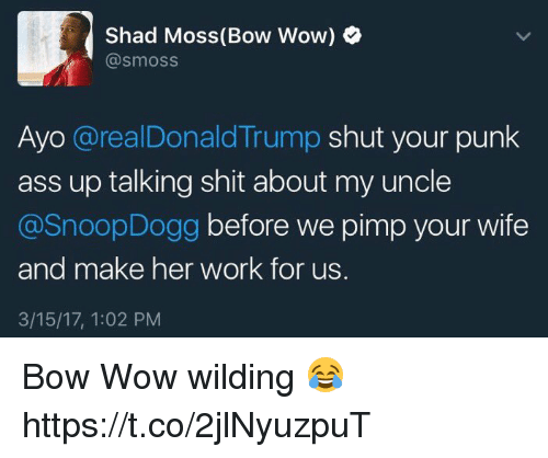 Ass, Shit, and Snoop: Shad Moss (Bow Wow)  @smoss  Ayo  @realDonald Trump  shut your punk  ass up talking shit about my uncle  @Snoop Dogg  before we pimp your wife  and make her work for us.  3/15/17, 1:02 PM Bow Wow wilding 😂 https://t.co/2jlNyuzpuT