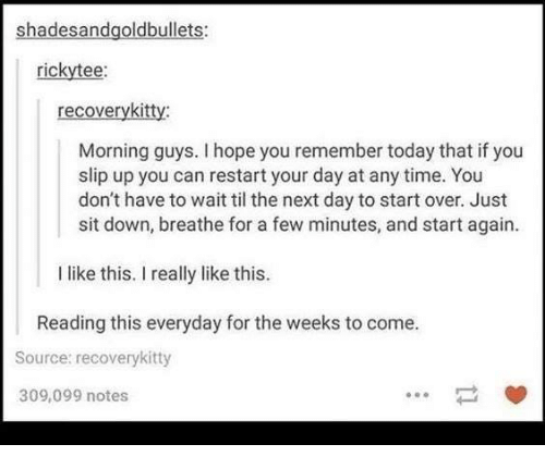 Time, Today, and Hope: shadesandgoldbullets:  rickytee:  recoverykitty:  Morning guys. I hope you remember today that if you  slip up you can restart your day at any time. You  don't have to wait til the next day to start over. Just  sit down, breathe for a few minutes, and start again.  I like this. I really like this.  Reading this everyday for the weeks to come.  Source: recoverykitty  309,099 notes