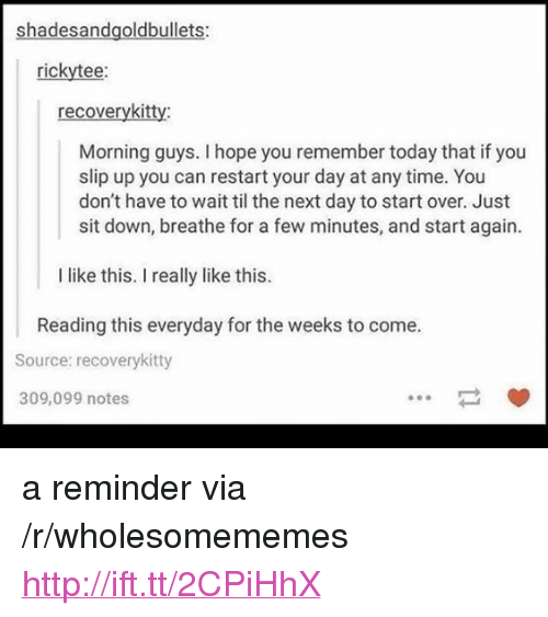 """Http, Time, and Today: shadesandgoldbullets:  rickytee:  recoverykitty:  Morning guys. I hope you remember today that if you  slip up you can restart your day at any time. You  don't have to wait til the next day to start over. Just  sit down, breathe for a few minutes, and start again  I like this. I really like this.  Reading this everyday for the weeks to come.  Source: recoverykitty  309,099 notes  ㄧˇ <p>a reminder via /r/wholesomememes <a href=""""http://ift.tt/2CPiHhX"""">http://ift.tt/2CPiHhX</a></p>"""