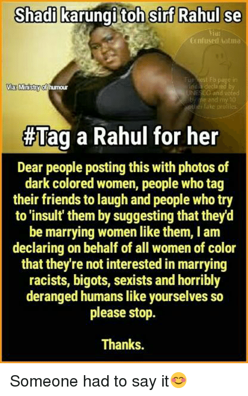 Fake, Friends, and Memes: Shadi karungi toh Sirf Rahul se  CEnfused tatma  LFb  Via Ministry  nda decla  of humour  NECO and voted  and  fake pro  #Tag a Rahul for her  Dear people posting this with photos of  dark colored women, people who tag  their friends to laugh and people who try  to 'insult them by suggesting that theyd  be marrying women like them, I am  declaring on behalf of all women of color  that they re not interested in marrying  racists, bigots, sexists and horribly  deranged humans like yourselves so  please stop.  Thanks. Someone had to say it😊