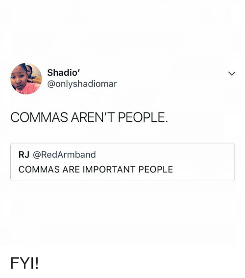Relatable, Fyi, and People: Shadio  @onlyshadiomar  COMMAS AREN'T PEOPLE.  RJ @RedArmband  COMMAS ARE IMPORTANT PEOPLE FYI!