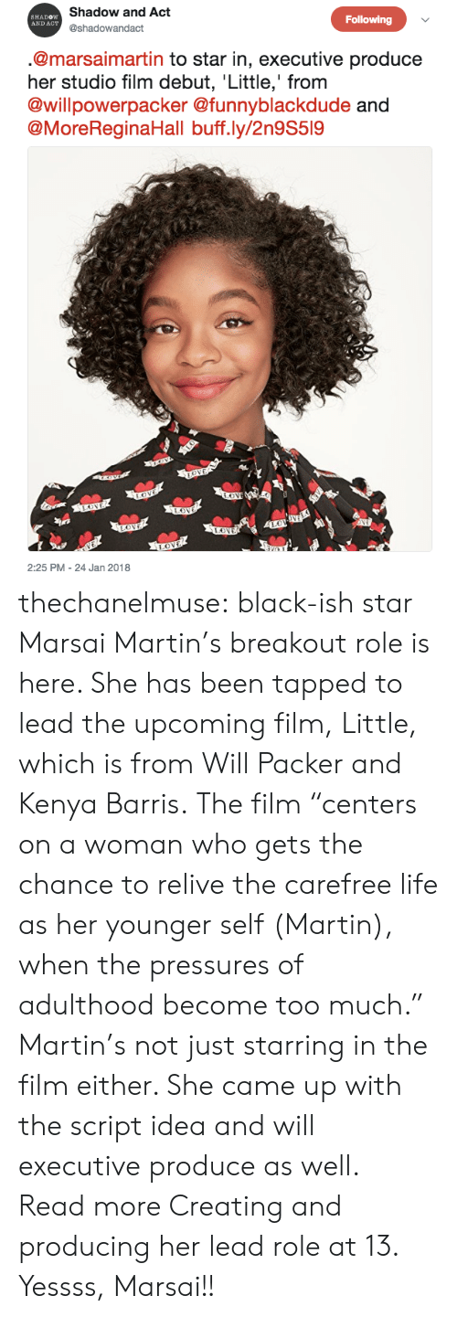 """packer: Shadow and Act  @shadowandact  SHADOW  AND ACT  Following  @marsaimartin to star in, executive produce  her studio film debut, Little,' from  @willpowerpacker @funnyblackdude  @MoreReginaHall buff.ly/2n9S519  2:25 PM - 24 Jan 2018 thechanelmuse: black-ish star Marsai Martin's breakout role is here. She has been tapped to lead the upcoming film, Little, which is from Will Packer and Kenya Barris.The film """"centers on a woman who gets the chance to relive the carefree life as her younger self (Martin), when the pressures of adulthood become too much."""" Martin's not just starring in the film either. She came up with the script idea and will executive produce as well. Read more Creating and producing her lead role at 13. Yessss, Marsai!!"""