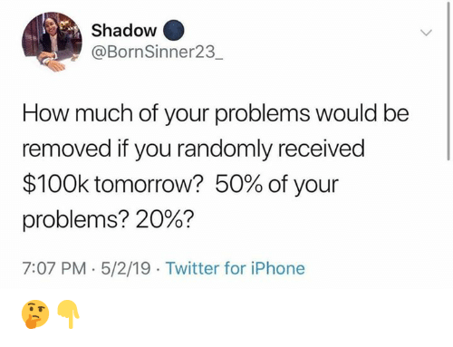 100k: Shadow  @BornSinner23  How much of your problems would be  removed if you randomly received  $100k tomorrow? 50% of your  problems? 20%?  7:07 PM 5/2/19 Twitter for iPhone 🤔👇