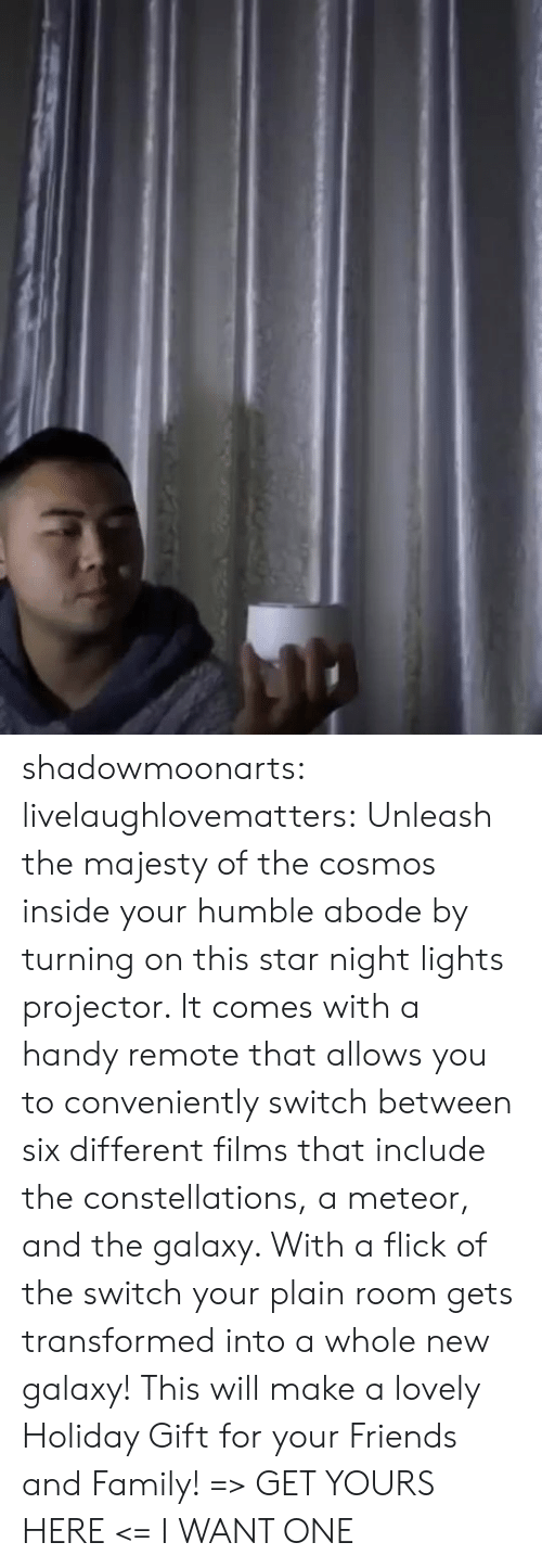 plain: shadowmoonarts:  livelaughlovematters: Unleash the majesty of the cosmos inside your humble abode by turning on this star night lights projector. It comes with a handy remote that allows you to conveniently switch between six different films that include the constellations, a meteor, and the galaxy. With a flick of the switch your plain room gets transformed into a whole new galaxy! This will make a lovely Holiday Gift for your Friends and Family! => GET YOURS HERE <=   I WANT ONE