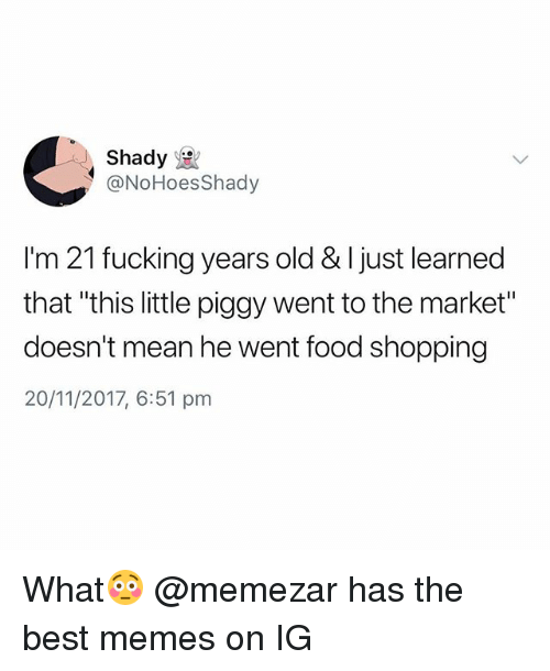 """Food, Fucking, and Memes: Shady  @NoHoesShady  I'm 21 fucking years old & I just learned  that """"this little piggy went to the market""""  doesn't mean he went food shopping  20/11/2017, 6:51 pm What😳 @memezar has the best memes on IG"""