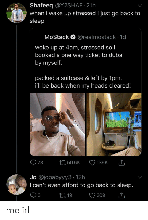 When I Wake Up: Shafeeq @Y2SHAF 21h  when i wake up stressed i just go back to  sleep  MoStack  @realmostack 1d  woke up at 4am, stressed so i  booked a one way ticket to dubai  by myself.  packed a suitcase & left by 1pm.  i'll be back when my heads cleared!  T  73  L150.6K  139K  Jo @jobabyyy3 12h  I can't even afford to go back to sleep.  V  21 19  3  209 me irl