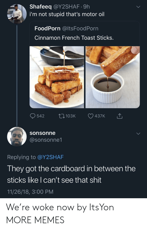 French Toast: Shafeeq @Y2SHAF.9h  i'm not stupid that's motor oil  FoodPorn @ltsFoodPorn  Cinnamon French Toast Sticks  sonsonne  @sonsonne1  Replying to @Y2SHAF  They got the cardboard in between the  sticks like I can't see that shit  11/26/18, 3:00 PM We're woke now by ItsYon MORE MEMES