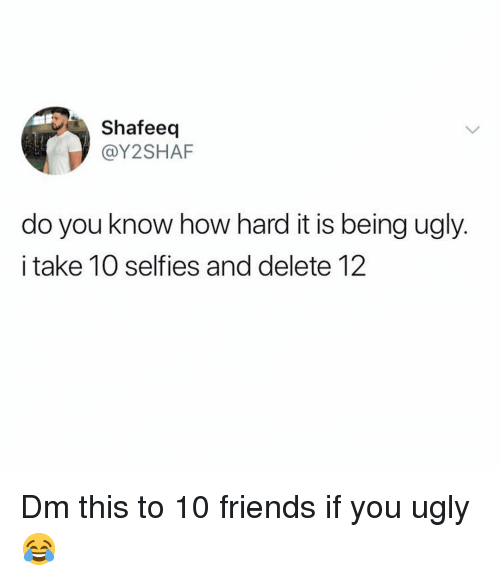 You Ugly: Shafeeq  @Y2SHAF  do you know how hard it is being ugly.  i take 10 selfies and delete 12 Dm this to 10 friends if you ugly 😂