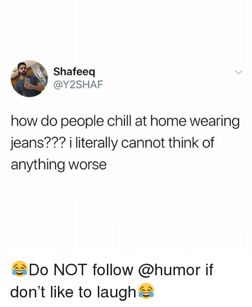 Chill, Funny, and Home: Shafeeq  @Y2SHAF  how do people chill at home wearing  jeans??? i literally cannot think of  anything worse 😂Do NOT follow @humor if don't like to laugh😂