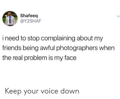 Stop Complaining: Shafeeq  @Y2SHAF  ineed to stop complaining about my  friends being awful photographers when  the real problem is my face Keep your voice down