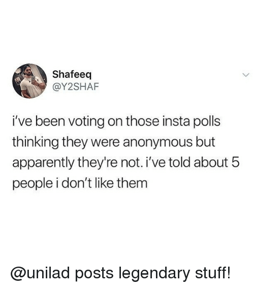Apparently, Memes, and Anonymous: Shafeeq  @Y2SHAF  i've been voting on those insta polls  thinking they were anonymous but  apparently they're not. i've told about 5  people i don't like them @unilad posts legendary stuff!