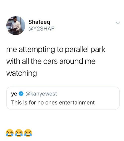 the cars: Shafeeq  @Y2SHAF  me attempting to parallel park  with all the cars around me  watching  ye @kanyewest  This is for no ones entertainment 😂😂😂