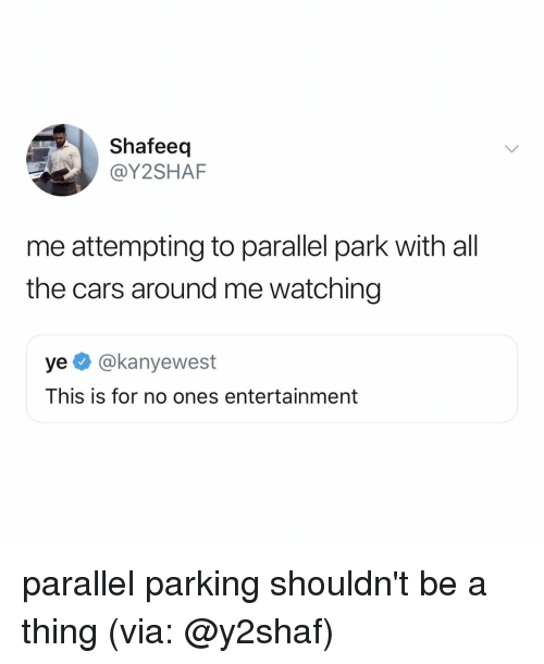 the cars: Shafeeq  @Y2SHAF  me attempting to parallel park with all  the cars around me watching  ye @kanyewest  This is for no ones entertainment parallel parking shouldn't be a thing (via: @y2shaf)