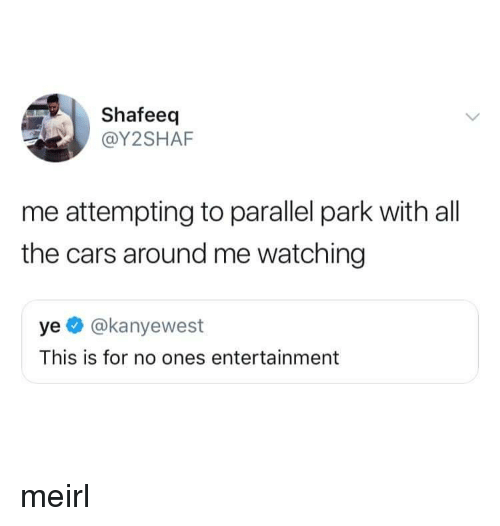 the cars: Shafeeq  @Y2SHAF  me attempting to parallel park with all  the cars around me watching  ye @kanyewest  This is for no ones entertainment meirl
