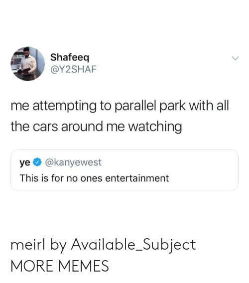 the cars: Shafeeq  @Y2SHAF  me attempting to parallel park with all  the cars around me watching  ye @kanyewest  This is for no ones entertainment meirl by Available_Subject MORE MEMES