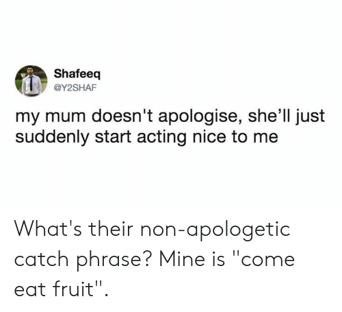 """apologetic: Shafeeq  @Y2SHAF  my mum doesn't apologise, she'll just  suddenly start acting nice to me What's their non-apologetic catch phrase?   Mine is """"come eat fruit""""."""