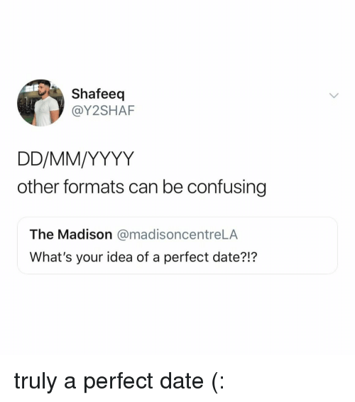Date, Relatable, and Idea: Shafeeq  @Y2SHAF  other formats can be confusing  The Madison @madisoncentreLA  What's your idea of a perfect date?!? truly a perfect date (: