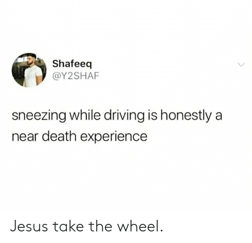 sneezing: Shafeeq  @Y2SHAF  sneezing while driving is honestly a  near death experience Jesus take the wheel.