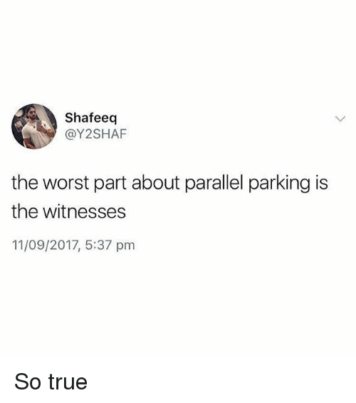 Memes, The Worst, and True: Shafeeq  @Y2SHAF  the worst part about parallel parking is  the witnesses  11/09/2017, 5:37 pm So true