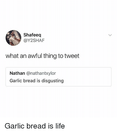 Life, Memes, and Garlic Bread: Shafeeq  @Y2SHAF  what an awful thing to tweet  Nathan @nathantxylor  Garlic bread is disgusting Garlic bread is life