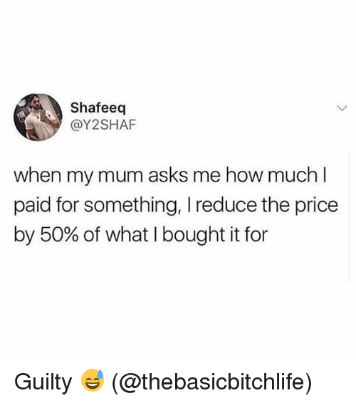 Memes, Asks, and 🤖: Shafeeq  @Y2SHAF  when my mum asks me how much  paid for something, I reduce the price  by 50% of what I bought it for Guilty 😅 (@thebasicbitchlife)