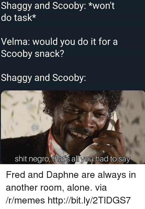 daphne: Shaggy and Scooby: *won't  do task*  Velma: would you do it for a  Scooby snack?  Shaggy and Scooby  shit negro, thats all you had to say Fred and Daphne are always in another room, alone. via /r/memes http://bit.ly/2TlDGS7