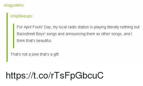 radio station: shagurlwho  ishipitlikeups  For April Fools Day, my local radio station is playing lteraly nothing but  Backstreet Boys' songs and announcing them as other songs, and I  think that's beautiful.  That's not a joke that's a gift https://t.co/rTsFpGbcuC