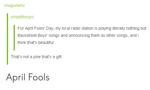 radio station: shagurtwho  ishipitlikeups  For April Fools' Day, my local radio station is playing literally nothing but  Backstreet Boys' songs and announcing them as other songs, and l  think that's beautiful.  That's not a joke that's a gift April Fools
