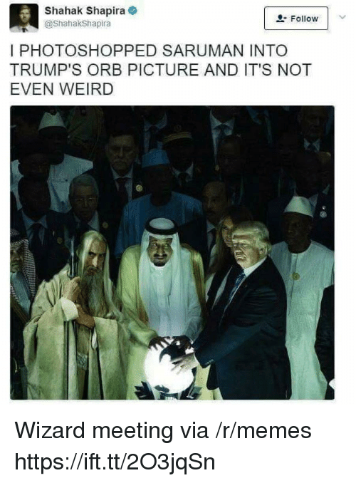 Memes, Weird, and Wizard: Shahak Shapira  @ShahakShapira  Follow  I PHOTOSHOPPED SARUMAN INTO  TRUMP'S ORB PICTURE AND IT'S NOT  EVEN WEIRD Wizard meeting via /r/memes https://ift.tt/2O3jqSn