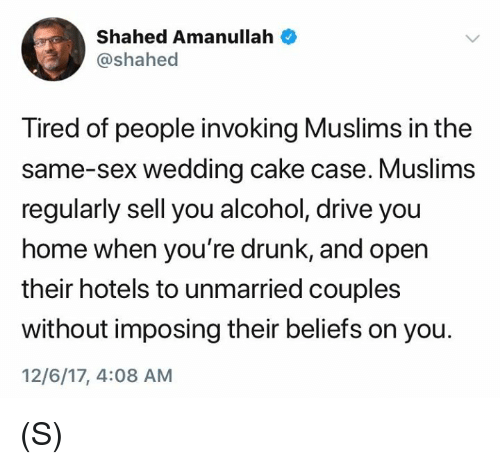 Wedding Cake: Shahed Amanullah  @shahed  Tired of people invoking Muslims in the  same-sex wedding cake case. Muslims  regularly sell you alcohol, drive you  home when you're drunk, and open  their hotels to unmarried couples  without imposing their beliefs on you.  12/6/17, 4:08 AM (S)