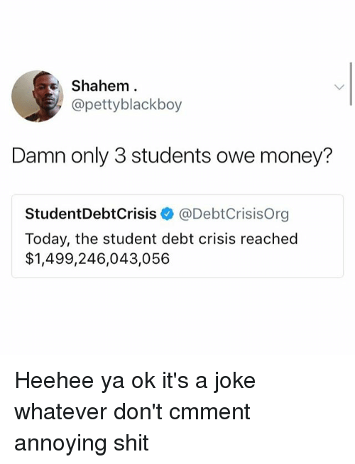 Money, Shit, and Today: Shahem.  @pettyblackboy  Damn only 3 students owe money?  StudentDebtCrisis @DebtCrisisOrg  Today, the student debt crisis reached  $1,499,246,043,056 Heehee ya ok it's a joke whatever don't cmment annoying shit