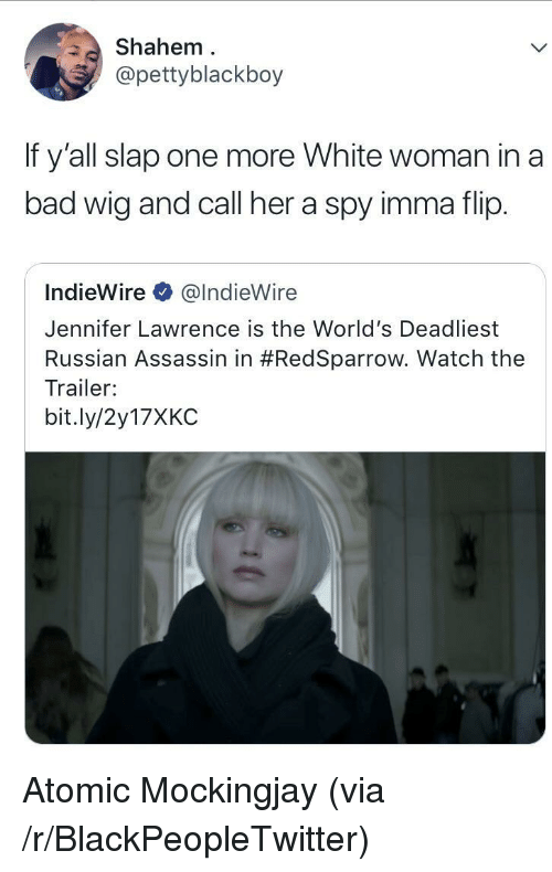 jennifer lawrence: Shahem  @pettyblackboy  If y'all slap one more White woman in a  bad wig and call her a spy imma flip.  IndieWire @IndieWire  Jennifer Lawrence is the World's Deadliest  Russian Assassin in #RedSparrow. Watch the  Trailer:  bit.ly/2y17XKC <p>Atomic Mockingjay (via /r/BlackPeopleTwitter)</p>