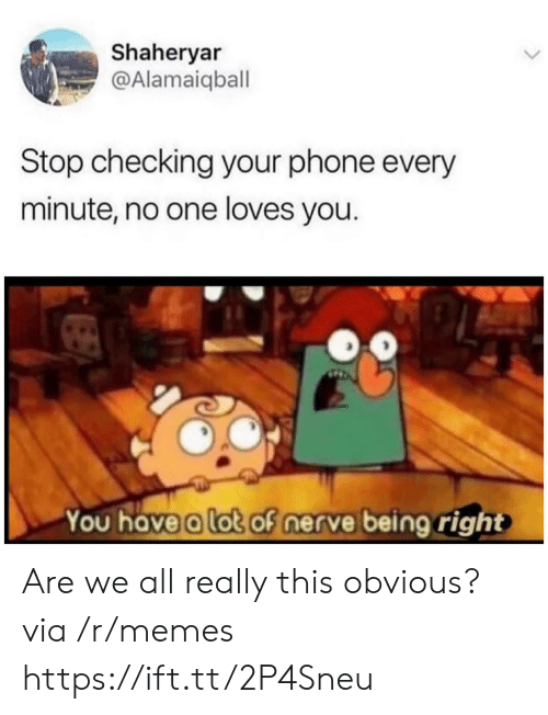 Nerve: Shaheryar  @Alamaiqball  Stop checking your phone every  minute, no one loves you.  You have a lot of nerve being right Are we all really this obvious? via /r/memes https://ift.tt/2P4Sneu