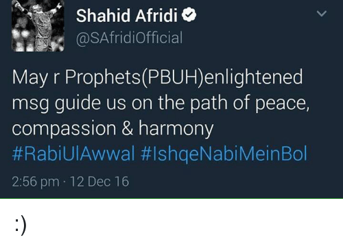 enlightening: Shahid Afridi  K @SAfridiofficial  May r Prophets (PBUH)enlightened  msg guide us on the path of peace,  compassion & harmony  #RabiUIAwwal #lshgeNabi Mein Bol  2:56 pm 12 Dec 16 :)