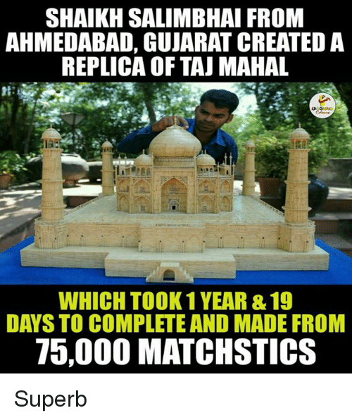 taj mahal: SHAIKH SALIMBHAI FROM  AHMEDABAD, GUJARAT CREATED A  REPLICA OF TAJ MAHAL  WHICH TOOK 1 YEAR&19  DAYS TO COMPLETE AND MADE FROM  75,000 MATCHSTICS Superb